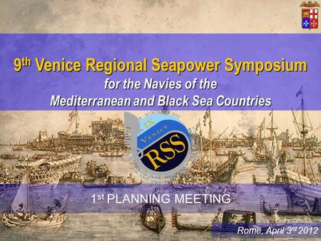 Rome, April 3 rd 2012 9 th Venice Regional Seapower Symposium for the Navies of the Mediterranean and Black Sea Countries 1 st PLANNING MEETING.