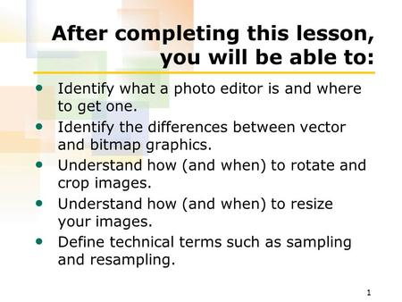 1 After completing this lesson, you will be able to: Identify what a photo editor is and where to get one. Identify the differences between vector and.