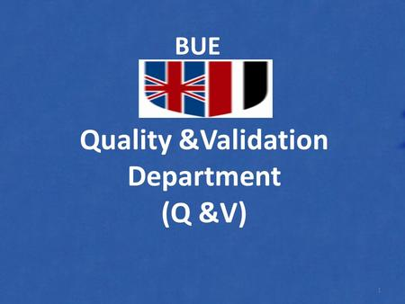 Quality &Validation Department (Q &V) BUE 1. Whats the Quality & Validation? 2.
