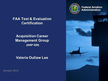 Federal Aviation Administration FAA Test & Evaluation Certification Acquisition Career Management Group (AAP-320) Valerie Outlaw Lee October 2012.
