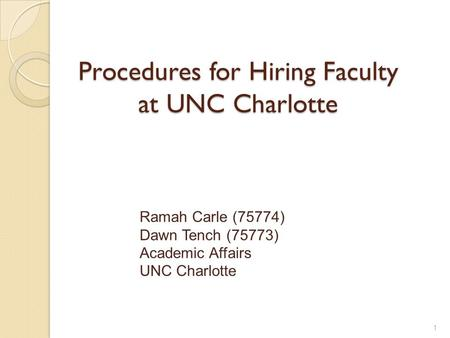 Procedures for Hiring Faculty at UNC Charlotte Ramah Carle (75774) Dawn Tench (75773) Academic Affairs UNC Charlotte 1.