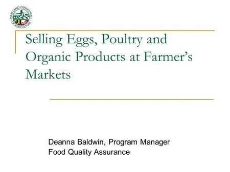 Selling Eggs, Poultry and Organic Products at Farmers Markets Deanna Baldwin, Program Manager Food Quality Assurance.