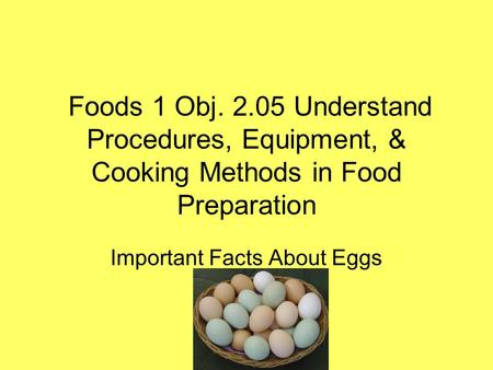 Foods 1 Obj. 2.05 Understand Procedures, Equipment, & Cooking Methods in Food Preparation Important Facts About Eggs.