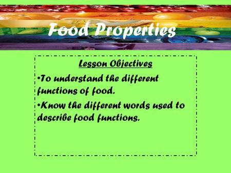 Food Properties Lesson Objectives To understand the different functions of food. Know the different words used to describe food functions.