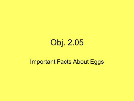 Obj. 2.05 Important Facts About Eggs. Parts of an Egg Shell: needs to be free of cracks or bacteria can get into the egg Albumen: white part of the egg.