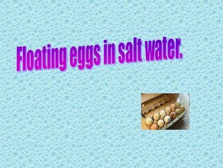 Materials you will need: Table Salt Two Jars A Tablespoon Warm Water Cold Water Two Eggs 1. Fill two glasses with water 2. Add 6 tablespoons of salt to.