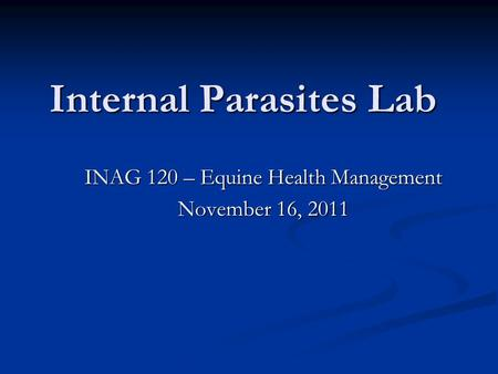 Internal Parasites Lab INAG 120 – Equine Health Management November 16, 2011.