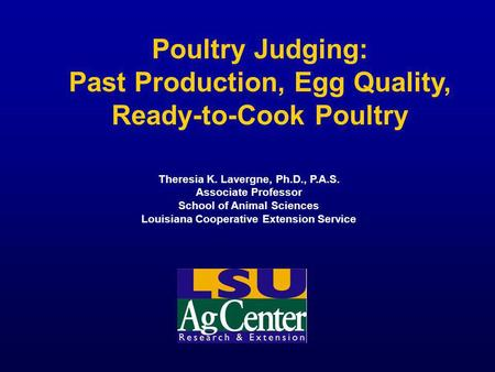 Poultry Judging: Past Production, Egg Quality, Ready-to-Cook Poultry Theresia K. Lavergne, Ph.D., P.A.S. Associate Professor School of Animal Sciences.