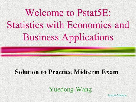 Practice Midterm Welcome to Pstat5E: Statistics with Economics and Business Applications Yuedong Wang Solution to Practice Midterm Exam.