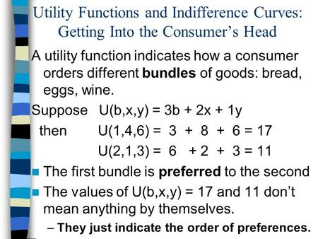 Utility Functions and Indifference Curves: Getting Into the Consumers Head A utility function indicates how a consumer orders different bundles of goods: