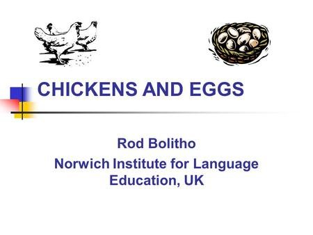 CHICKENS AND EGGS Rod Bolitho Norwich Institute for Language Education, UK.