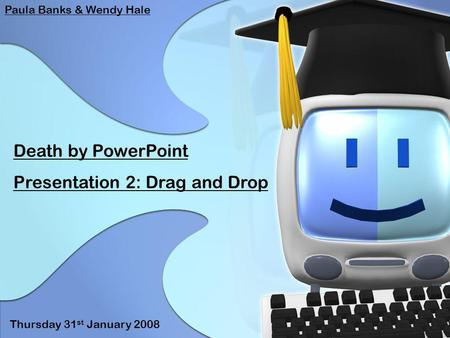 Death by PowerPoint Presentation 2: Drag and Drop Paula Banks & Wendy Hale Thursday 31 st January 2008.