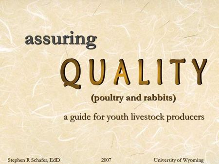 Assuring (poultry and rabbits) (poultry and rabbits) a guide for youth livestock producers Stephen R Schafer, EdD 2007 University of Wyoming.