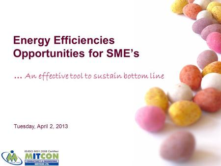 Energy Efficiencies Opportunities for SMEs … An effective tool to sustain bottom line Tuesday, April 2, 2013.