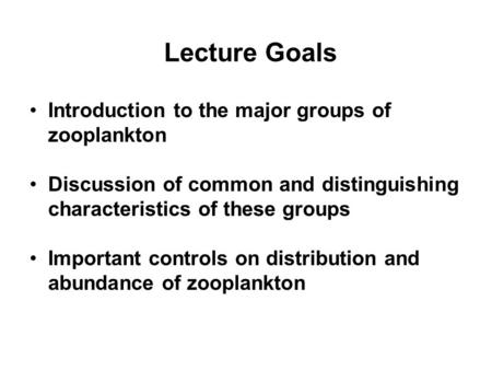 Lecture Goals Introduction to the major groups of zooplankton Discussion of common and distinguishing characteristics of these groups Important controls.