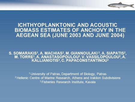 ICHTHYOPLANKTONIC AND ACOUSTIC BIOMASS ESTIMATES OF ANCHOVY IN THE AEGEAN SEA (JUNE 2003 AND JUNE 2004) S. SOMARAKIS 1, A. MACHIAS 2, M. GIANNOULAKI 2,