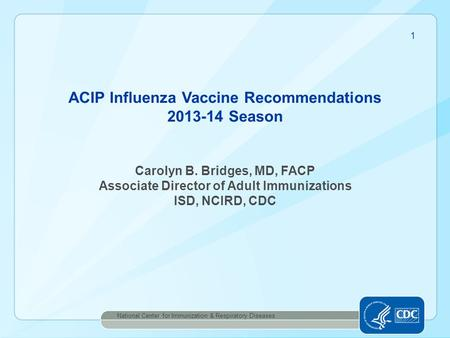 1 ACIP Influenza Vaccine Recommendations 2013-14 Season Carolyn B. Bridges, MD, FACP Associate Director of Adult Immunizations ISD, NCIRD, CDC National.