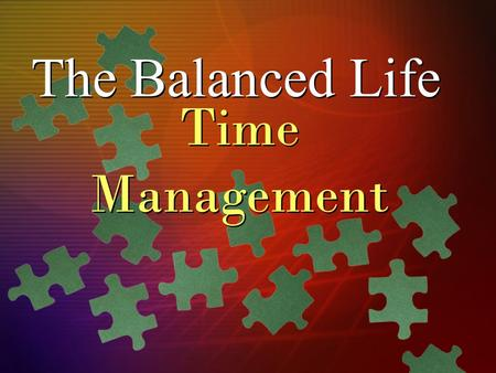 The Balanced Life Time Management. Time Management Strategies (< 5 years) Long-Term Goals (> 5 years) Personal Mission Statement Personal Values.