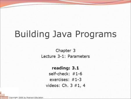 Copyright 2008 by Pearson Education Building Java Programs Chapter 3 Lecture 3-1: Parameters reading: 3.1 self-check: #1-6 exercises: #1-3 videos: Ch.