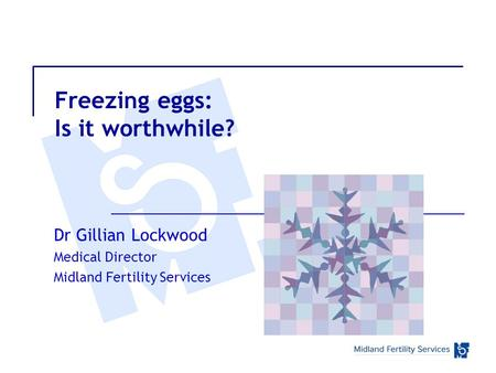 Freezing eggs: Is it worthwhile? Dr Gillian Lockwood Medical Director Midland Fertility Services.