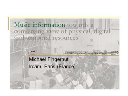 Music information towards a converging view of physical, digital and temporal resources Michael Fingerhut Ircam, Paris (France)