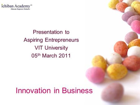 Innovation in Business Presentation to Aspiring Entrepreneurs VIT University 05 th March 2011.