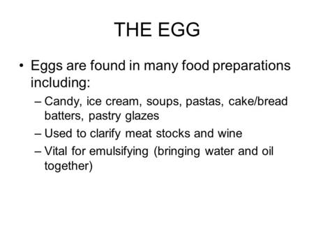 THE EGG Eggs are found in many food preparations including: –Candy, ice cream, soups, pastas, cake/bread batters, pastry glazes –Used to clarify meat stocks.