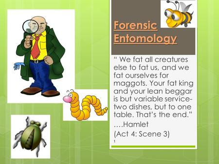 "Forensic Entomology "" We fat all creatures else to fat us, and we fat ourselves for maggots. Your fat king and your lean beggar is but variable service-"