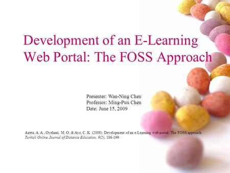 Development of an E-Learning Web Portal: The FOSS Approach Presenter: Wan-Ning Chen Professor: Ming-Puu Chen Date: June 15, 2009 Azeta, A. A., Oyelami,