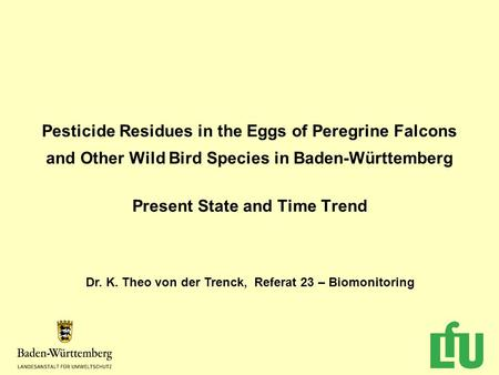 Pesticide Residues in the Eggs of Peregrine Falcons and Other Wild Bird Species in Baden-Württemberg Present State and Time Trend Dr. K. Theo von der Trenck,