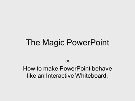 The Magic PowerPoint or How to make PowerPoint behave like an Interactive Whiteboard.