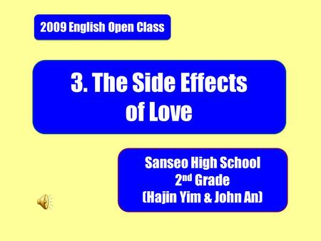 2009 English Open Class 3. The Side Effects of Love Sanseo High School 2 nd Grade (Hajin Yim & John An)