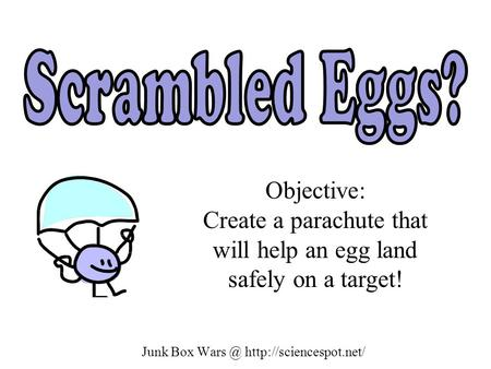Junk Box Wars @ http://sciencespot.net/ Scrambled Eggs? Objective: Create a parachute that will help an egg land safely on a target! Junk Box Wars @ http://sciencespot.net/