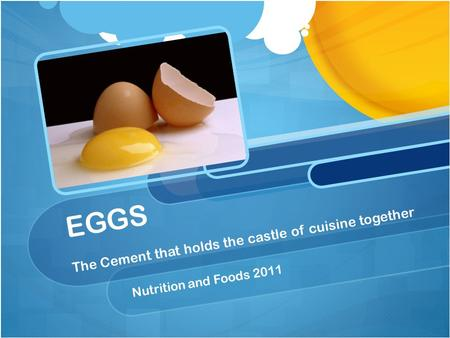 EGGS The Cement that holds the castle of cuisine together Nutrition and Foods 2011.