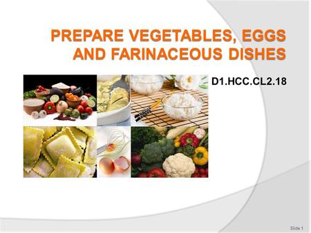 D1.HCC.CL2.18 Slide 1. Prepare vegetables, eggs and farinaceous Assessment for this Unit may include: Oral questions Written questions Work projects Workplace.