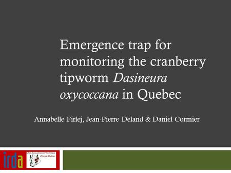 Emergence trap for monitoring the cranberry tipworm Dasineura oxycoccana in Quebec Annabelle Firlej, Jean-Pierre Deland & Daniel Cormier.