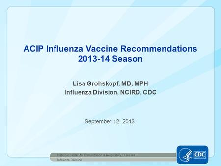 Lisa Grohskopf, MD, MPH Influenza Division, NCIRD, CDC ACIP Influenza Vaccine Recommendations 2013-14 Season National Center for Immunization & Respiratory.