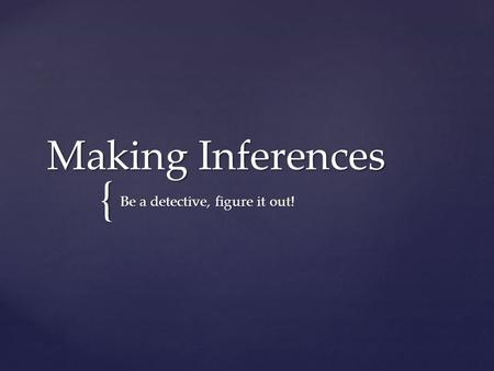 { Making Inferences Be a detective, figure it out!