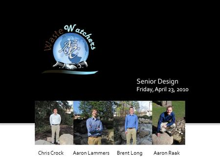 Senior Design Friday, April 23, 2010 Aaron RaakAaron LammersBrent LongChris Crock.