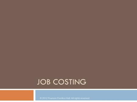 JOB COSTING © 2012 Pearson Prentice Hall. All rights reserved.