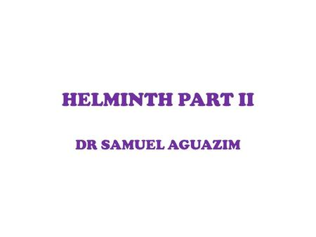 HELMINTH PART II DR SAMUEL AGUAZIM.