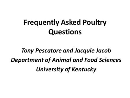 Frequently Asked Poultry Questions Tony Pescatore and Jacquie Jacob Department of Animal and Food Sciences University of Kentucky.