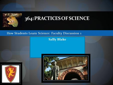 How Students Learn Science: Faculty Discussion 1 364: PRACTICES OF SCIENCE Sally Blake.