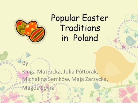Popular Easter Traditions in Poland By Kinga Matracka, Julia Półtorak, Michalina Semków, Maja Zarzycka, Magda Spyra.