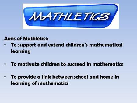 Aims of Mathletics: To support and extend childrens mathematical learning To motivate children to succeed in mathematics To provide a link between school.