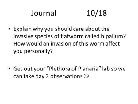Journal 			10/18 Explain why you should care about the invasive species of flatworm called bipalium? How would an invasion of this worm affect you personally?