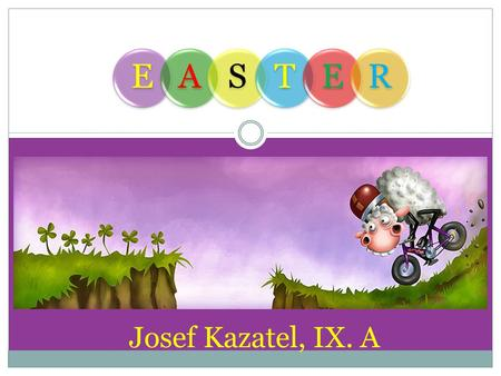Josef Kazatel, IX. A EASTER. EASTER IT IS AN IMPORTANT RELIGIOUS FESTIVAL IT IS A FESTIVAL WHICH ALSO HAS MANY FOLK TRADITIONS.