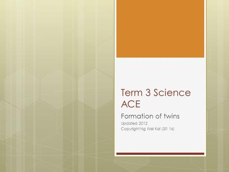 Term 3 Science ACE Formation of twins Updated 2012 Copyright Ng Wei Kai (2i1 16)
