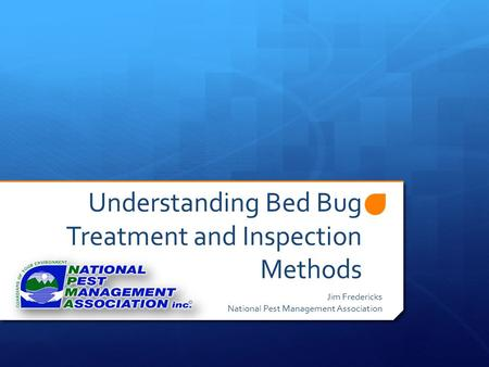 Understanding Bed Bug Treatment and Inspection Methods Jim Fredericks National Pest Management Association.