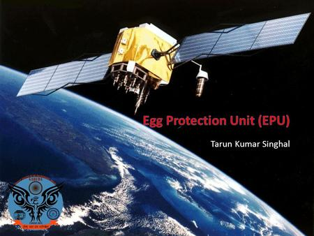 Tarun Kumar Singhal. EPU responsible for: – Egg Protection Unit – Main objective of Cansat Design is to provide egg safety from launch to landing – We.